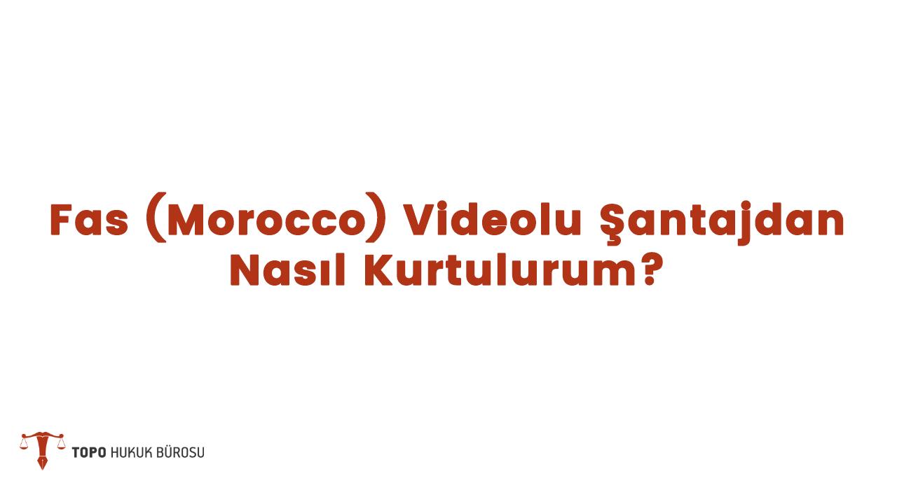 Photo of Fas (Morocco) Videolu Şantajdan Nasıl Kurtulurum?