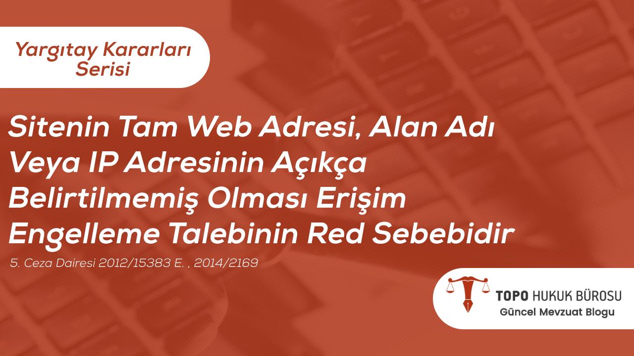 Photo of Sitenin Tam Web Adresi, Alan Adı Veya IP Adresinin Açıkça Belirtilmemiş Olması Erişim Engelleme Talebinin Red Sebebidir – Topo Hukuk Bürosu Yargıtay Kararları